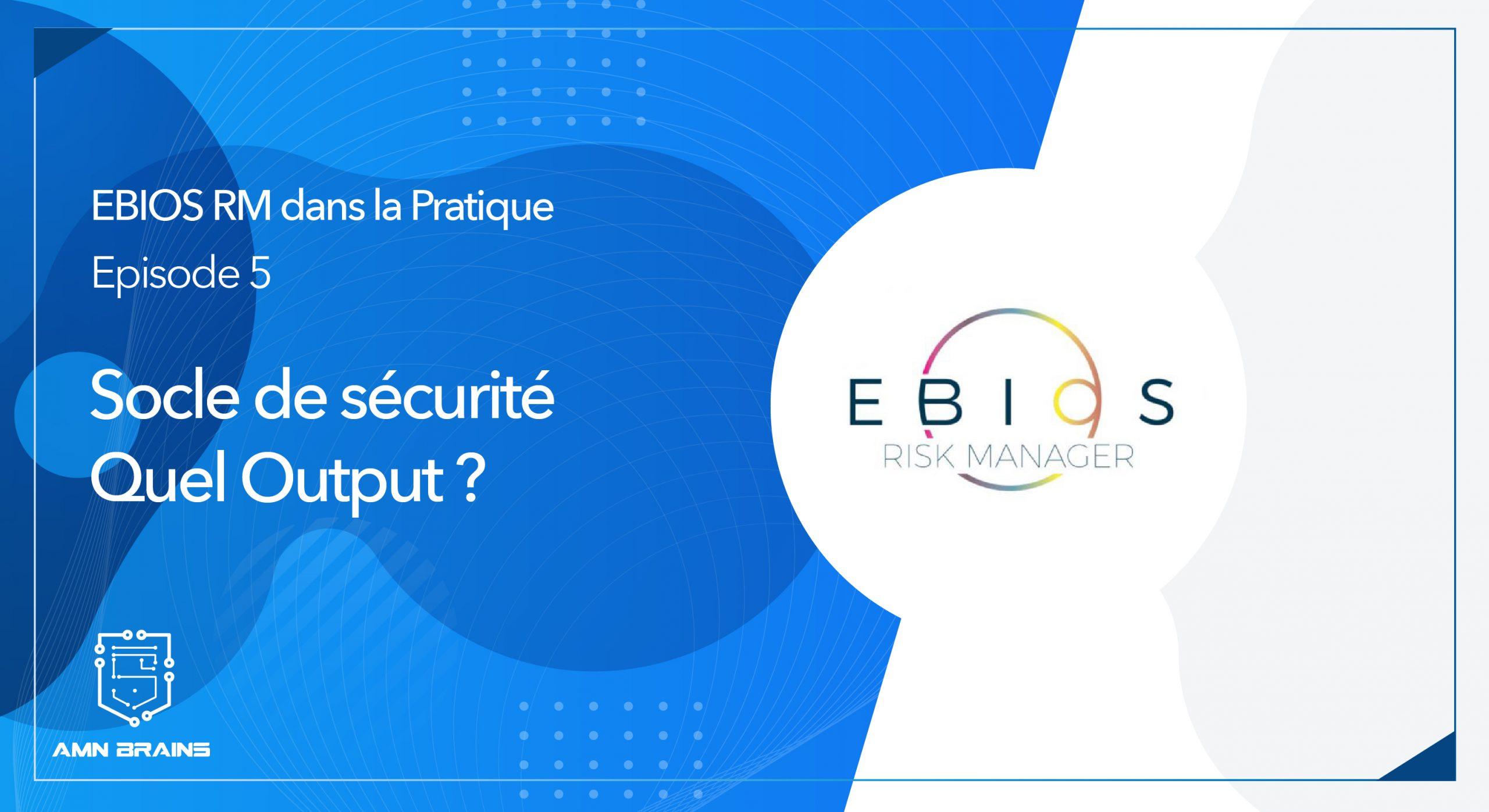 EBIOS RM dans la pratique – N°5 – Socle de sécurité – Quel Output ?